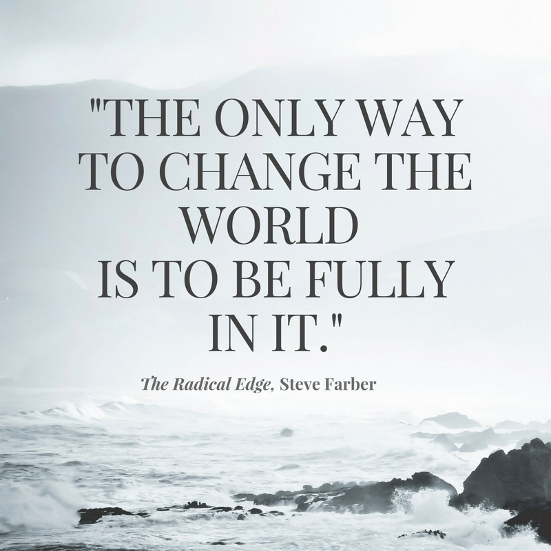 the-only-way-to-change-the-world-is-to-be-fully-in-it
